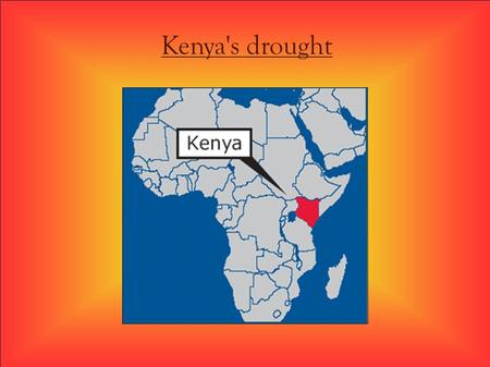 Kenya's drought. ¤ Summary ¤ * Kenya before the drought. * Consequences of the drought on the: - Animals and humans fight to survive - Lake Naivasha.