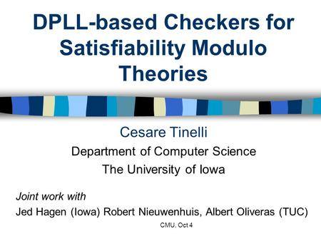 CMU, Oct 4 DPLL-based Checkers for Satisfiability Modulo Theories Cesare Tinelli Department of Computer Science The University of Iowa Joint work with.