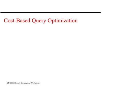 EN 600.619: Adv. Storage and TP Systems Cost-Based Query Optimization.