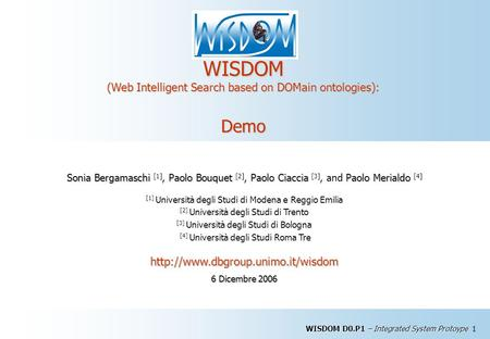 WISDOM D0.P1 – Integrated System Protoype 1 WISDOM (Web Intelligent Search based on DOMain ontologies): Demo Sonia BergamaschiPaolo BouquetPaolo Ciaccia.
