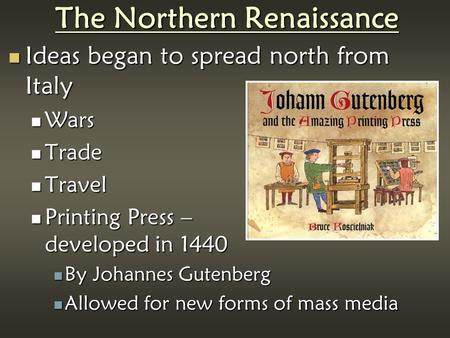 The Northern Renaissance Ideas began to spread north from Italy Ideas began to spread north from Italy Wars Wars Trade Trade Travel Travel Printing Press.