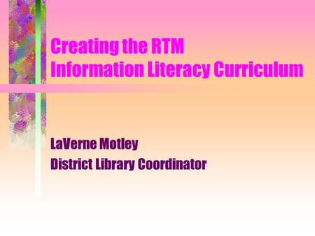 Creating the RTM Information Literacy Curriculum LaVerne Motley District Library Coordinator.