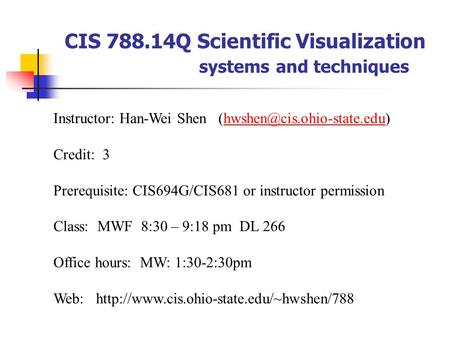 CIS 788.14Q Scientific Visualization systems and techniques Instructor: Han-Wei Shen Credit: 3 Prerequisite:
