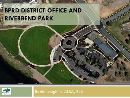 BPRD DISTRICT OFFICE AND RIVERBEND PARK Robin Laughlin, ALSA, RLA.