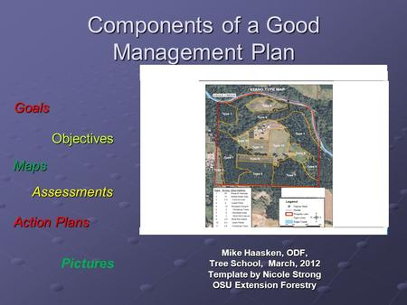 Components of a Good Management Plan Mike Haasken, ODF, Tree School, March, 2012 Template by Nicole Strong OSU Extension Forestry Maps Assessments Action.