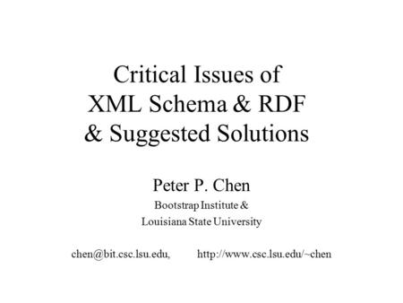 Critical Issues of XML Schema & RDF & Suggested Solutions Peter P. Chen Bootstrap Institute & Louisiana State University