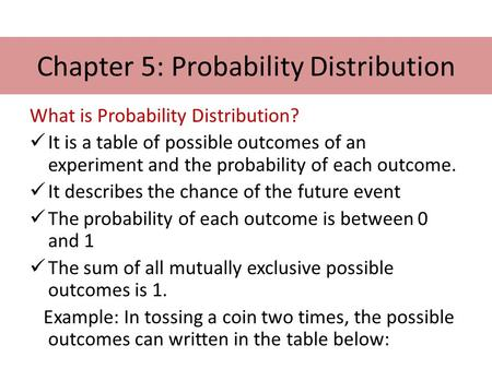 Chapter 5: Probability Distribution What is Probability Distribution? It is a table of possible outcomes of an experiment and the probability of each outcome.