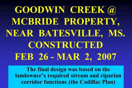 GOODWIN MCBRIDE PROPERTY, NEAR BATESVILLE, MS. CONSTRUCTED FEB 26 - MAR 2, 2007 The final design was based on the landowner's required stream and.