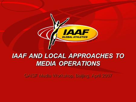 IAAF AND LOCAL APPROACHES TO MEDIA OPERATIONS GAISF Media Workshop, Beijing, April 2007.