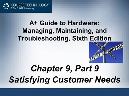 A+ Guide to Hardware: Managing, Maintaining, and Troubleshooting, Sixth Edition Chapter 9, Part 9 Satisfying Customer Needs.