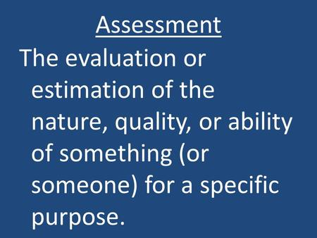 Assessment The evaluation or estimation of the nature, quality, or ability of something (or someone) for a specific purpose.