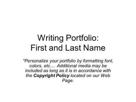 Writing Portfolio: First and Last Name *Personalize your portfolio by formatting font, colors, etc… Additional media may be included as long as it is in.