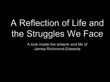 A Reflection of Life and the Struggles We Face A look inside the artwork and life of Jamea Richmond-Edwards.