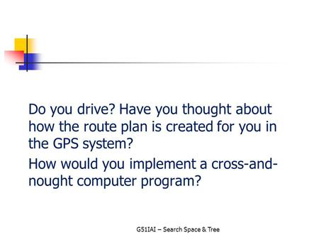 Do you drive? Have you thought about how the route plan is created for you in the GPS system? How would you implement a cross-and- nought computer program?