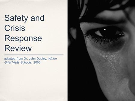 Safety and Crisis Response Review adapted from Dr. John Dudley, When Grief Visits Schools, 2003.