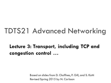 TDTS21 Advanced Networking Lecture 3: Transport, including TCP and congestion control … Based on slides from D. Choffnes, P. Gill, and S. Katti Revised.