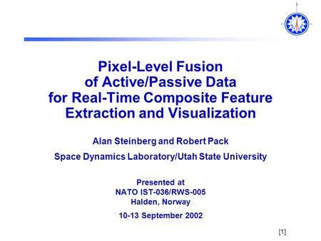 [1] Pixel-Level Fusion of Active/Passive Data for Real-Time Composite Feature Extraction and Visualization Alan Steinberg and Robert Pack Space Dynamics.