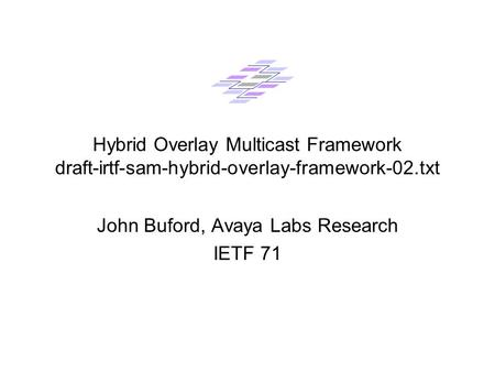 Hybrid Overlay Multicast Framework draft-irtf-sam-hybrid-overlay-framework-02.txt John Buford, Avaya Labs Research IETF 71.