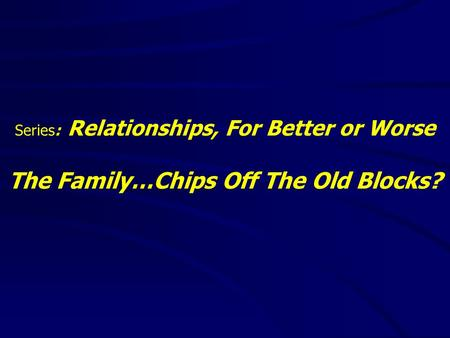 Series: Relationships, For Better or Worse The Family…Chips Off The Old Blocks?