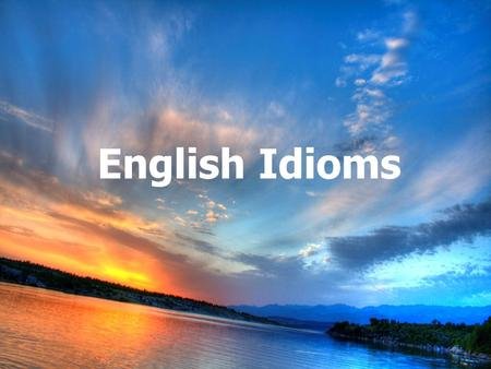 English Idioms. An idiom is a commonly used expression that has a special meaning. This meaning may be different from what the words have to say.