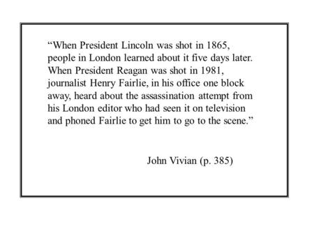 """When President Lincoln was shot in 1865, people in London learned about it five days later. When President Reagan was shot in 1981, journalist Henry Fairlie,"