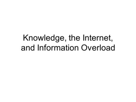 Knowledge, the Internet, and Information Overload.