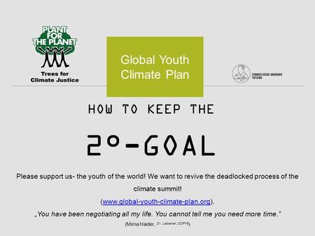 HOW TO KEEP THE 2°-GOAL Global Youth Climate Plan Please support us- the youth of the world! We want to revive the deadlocked process of the climate summit!
