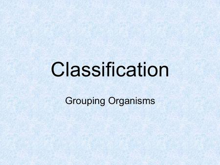 Classification Grouping Organisms Classification Scientists arrange organisms into groups based on physical traits. Taxonomy- the study of classifying.
