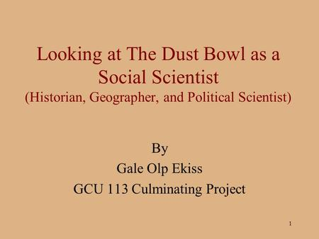 1 Looking at The Dust Bowl as a Social Scientist (Historian, Geographer, and Political Scientist) By Gale Olp Ekiss GCU 113 Culminating Project.