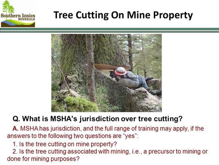 Tree Cutting On Mine Property Q. What is MSHA's jurisdiction over tree cutting? A. MSHA has jurisdiction, and the full range of training may apply, if.