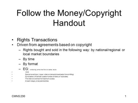 CMNS 2301 Follow the Money/Copyright Handout Rights Transactions Driven from agreements based on copyright –Rights bought and sold in the following way: