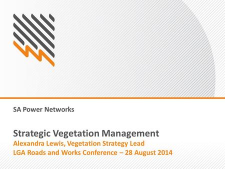SA Power Networks Strategic Vegetation Management Alexandra Lewis, Vegetation Strategy Lead LGA Roads and Works Conference – 28 August 2014.