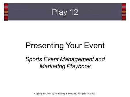 Copyright © 2014 by John Wiley & Sons, Inc. All rights reserved. Presenting Your Event Sports Event Management and Marketing Playbook Play 12.
