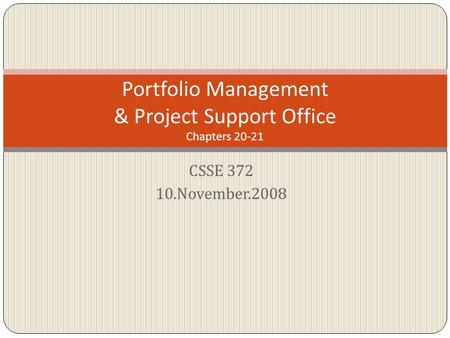 CSSE 372 10.November.2008 Portfolio Management & Project Support Office Chapters 20-21.