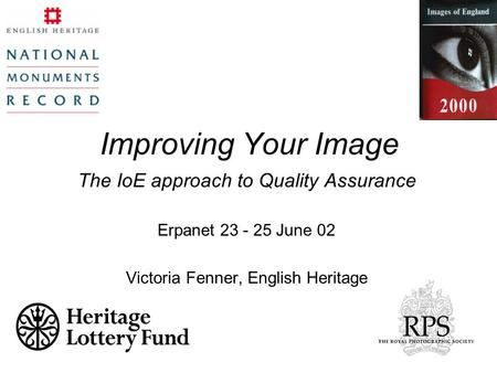 Improving Your Image The IoE approach to Quality Assurance Erpanet 23 - 25 June 02 Victoria Fenner, English Heritage.