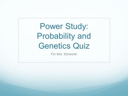 Power Study: Probability and Genetics Quiz For Mrs. Schworer.