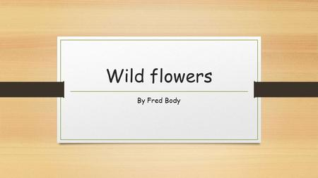 Wild flowers By Fred Body. Shakespeare's poem I know a bank where the wild thyme blows, Where oxlips and the nodding violet grows, Quite over-canopied.
