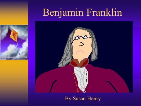 Benjamin Franklin By Susan Henry news.boisestate.edu/…/102003/1007kit e.html.