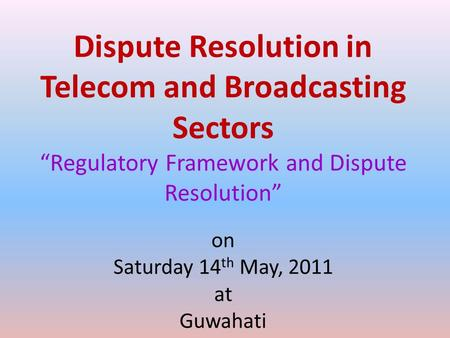 "Dispute Resolution in Telecom and Broadcasting Sectors ""Regulatory Framework and Dispute Resolution"" on Saturday 14 th May, 2011 at Guwahati."
