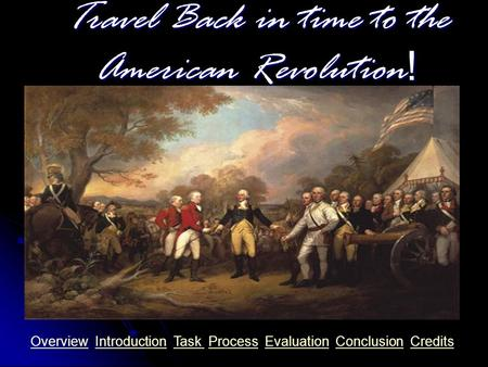 Travel Back in time to the American <strong>Revolution</strong>! OverviewOverview Introduction Task Process Evaluation Conclusion CreditsIntroductionTask ProcessEvaluationConclusionCredits.