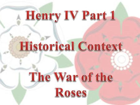 While 'Henry IV Part 1' was written in 1597, it is set in the early 15 th century (1402-1403) The War of the Roses (as it was later named) was a series.