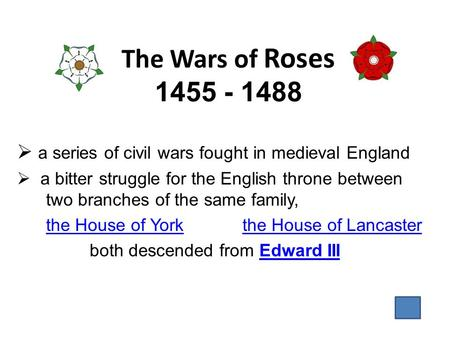 The Wars of Roses 1455 - 1488  a series of civil wars fought in medieval England  a bitter struggle for the English throne between two branches of the.