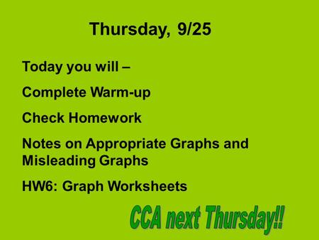 Thursday, 9/25 Today you will – Complete Warm-up Check Homework Notes on Appropriate Graphs and Misleading Graphs HW6: Graph Worksheets.