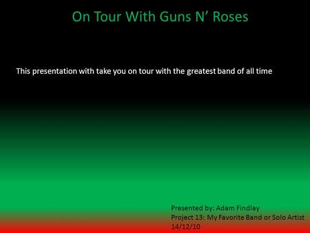 On Tour With Guns N' Roses This presentation with take you on tour with the greatest band of all time Presented by: Adam Findlay Project 13: My Favorite.