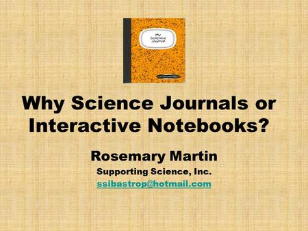 Why Science Journals or Interactive Notebooks? Rosemary Martin Supporting Science, Inc.