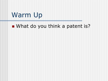 Warm Up What do you think a patent is?.