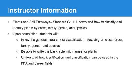 Instructor Information Plants and Soil Pathways– Standard G1.1: Understand how to classify and identify plants by order, family, genus, and species Upon.