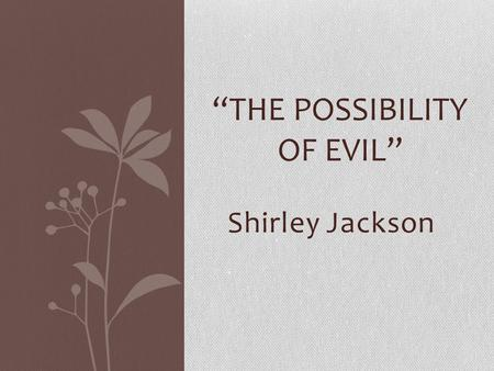 "Shirley Jackson ""THE POSSIBILITY OF EVIL"". ""My family has lived here for better than a hundred years. My grandmother planted these roses, and my mother."