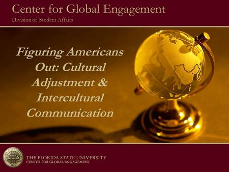 Figuring Americans Out: Cultural Adjustment & Intercultural Communication 8/05 Center for Global Engagement Division of Student Affairs.
