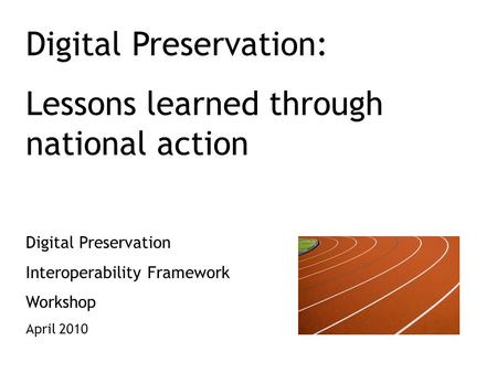 Digital Preservation: Lessons learned through national action Digital Preservation Interoperability Framework Workshop April 2010.